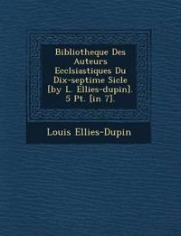 Bibliotheque Des Auteurs Eccl¿siastiques Du Dix-septi¿me Si¿cle [by L. Ellies-dupin]. 5 Pt. [in 7].