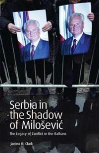 Serbia in the Shadow of Milosevic: The Legacy of Conflict in the Balkans