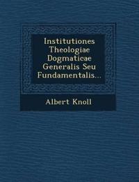 Institutiones Theologiae Dogmaticae Generalis Seu Fundamentalis...