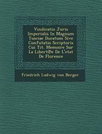 Vindicatio Juris Imperialis in Magnum Tusciae Ducatum Sive Confutatio Scriptoris Cui Tit. Memoire Sur La Libert E de L'Etat de Florence