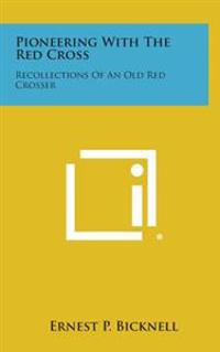 Pioneering with the Red Cross: Recollections of an Old Red Crosser