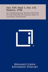 Isis, V49, Part 1, No. 155, March, 1958: An International Review Devoted to the History of Science and Its Cultural Influences
