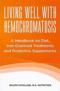 Living Well with Hemochromatosis: A Handbook on Diet, Iron Overload Treatments and Protective Supplements