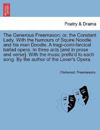 The Generous Freemason; Or, the Constant Lady. with the Humours of Squire Noodle and His Man Doodle. a Tragi-Comi-Farcical Ballad Opera. in Three Acts [And in Prose and Verse]. with the Music Prefix'd to Each Song. by the Author of the Lover's Opera.