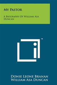 My Pastor: A Biography of William Asa Duncan