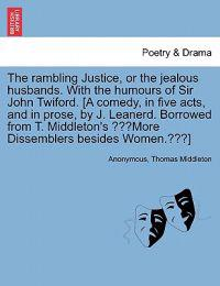 The Rambling Justice, or the Jealous Husbands. with the Humours of Sir John Twiford. [A Comedy, in Five Acts, and in Prose, by J. Leanerd. Borrowed from T. Middleton's More Dissemblers Besides Women.]