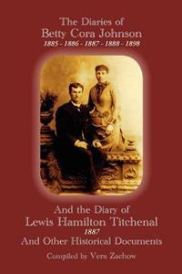 The Diaries of Betty Cora Johnson, 1885. 1886, 1887, 1888, 1898 and the Diary of Lewis Hamilton Titchenal 1887