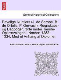 Pavelige Nuntiers (J. de Serone, B. de Ortolis, P. Gervasii). Regnskabs-Og Dagboger, Forte Under Tiende-Opkraevningen I Norden 1282-1334. Med Et Anhang AF Diplomer.