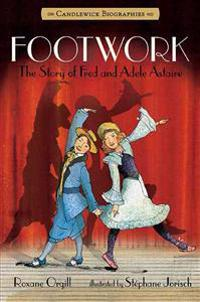 Footwork: Candlewick Biographies: The Story of Fred and Adele Astaire