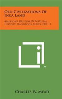 Old Civilizations of Inca Land: American Museum of Natural History, Handbook Series, No. 11