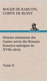 Histoire Amoureuse Des Gaules Suivie Des Romans Historico-Satiriques Du Xviie Siecle, Tome II