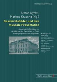 Geschichtsbilder Und Ihre Museale Praesentation: Ausgewaehlte Beitraege Zur Geschichte Der Deutschen in Polen in Vergangenheit Und Gegenwart