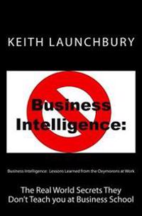 Business Intelligence: Lessons Learned from the Oxymorons at Work: The Real World Secrets They Don't Teach You at Business School