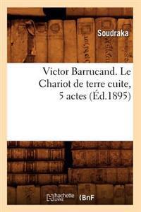 Victor Barrucand. Le Chariot de Terre Cuite, 5 Actes (�d.1895)