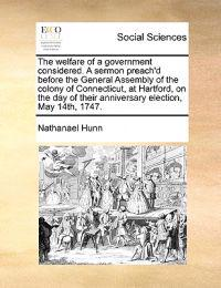 The Welfare of a Government Considered. a Sermon Preach'd Before the General Assembly of the Colony of Connecticut, at Hartford, on the Day of Their Anniversary Election, May 14th, 1747