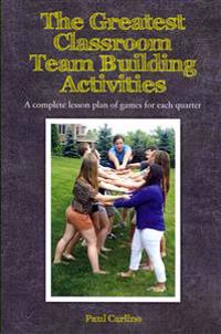 The Greatest Classroom Team Building Activities: A Complete Lesson Plan of Games for Each Quarter