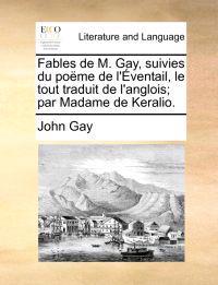 Fables de M. Gay, Suivies Du Po�me de l'�ventail, Le Tout Traduit de l'Anglois; Par Madame de Keralio.