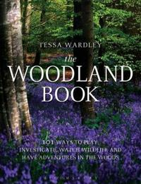 The Woodland Book: 101 Ways to Play, Investigate, Watch Wildlife and Have Adventures in the Woods