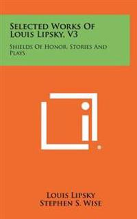 Selected Works of Louis Lipsky, V3: Shields of Honor, Stories and Plays