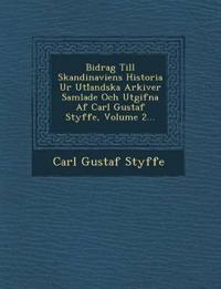 Bidrag Till Skandinaviens Historia Ur Utl¨andska Arkiver Samlade Och Utgifna Af Carl Gustaf Styffe, Volume 2...