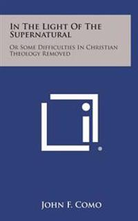 In the Light of the Supernatural: Or Some Difficulties in Christian Theology Removed