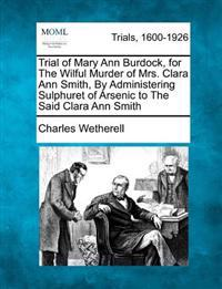 Trial of Mary Ann Burdock, for the Wilful Murder of Mrs. Clara Ann Smith, by Administering Sulphuret of Arsenic to the Said Clara Ann Smith