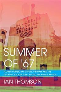 Summer of '67: Flower Power, Race Riots, Vietnam and the Greatest Soccer Final Played on American Soil
