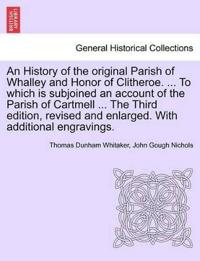An History of the Original Parish of Whalley and Honor of Clitheroe. ... to Which Is Subjoined an Account of the Parish of Cartmell ... the Third Edition, Revised and Enlarged. with Additional Engravings. Vol. I.