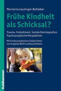 Fruhe Kindheit ALS Schicksal?: Trauma, Embodiment, Soziale Desintegration. Psychoanalytische Perspektiven. Mit Kinderanalytischen Fallberichten Von A