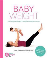 Baby Weight: The Complete Guide to Prenatal and Postpartum Fitness