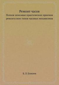 Remont Chasov Polnoe Opisanie Prakticheskih Priemov Remonta Vseh Tipov Chasovyh Mehanizmov