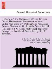 History of the Campaign of the British Dutch, Hanoverian, Brunswick Armies Under the Duke of Wellington; Prussians Prince Blucher.In.1815 Battle Waterloo. M. [I.E. Baron F C F.Von Mu Ffling] Together, Bonaparte' Battle of Waterloo.by Sir J Sinclair.