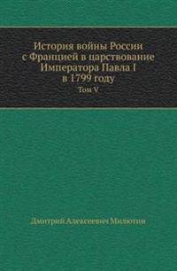 Istoriya Vojny Rossii S Frantsiej V Tsarstvovanie Imperatora Pavla I V 1799 Godu Tom V