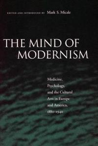The Mind of Modernism: Medicine, Psychology, and the Cultural Arts in Europe and America, 1880-1940