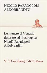 Le Monete Di Venezia Descritte Ed Illustrate Da Nicolo Papadopoli Aldobrandini, V. 1 Con Disegni Di C. Kunz