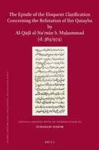 The Epistle of the Eloquent Clarification Concerning the Refutation of Ibn Qutayba by Al-Qāḍī Al-NUʿmān B. Muḥammad (D