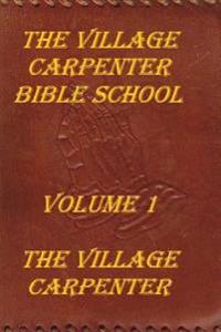 The Village Carpenter Bible School: Volume 1