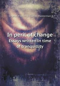 In Peril of Change Essays Written in Time of Tranquillity