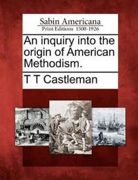 An Inquiry Into the Origin of American Methodism.