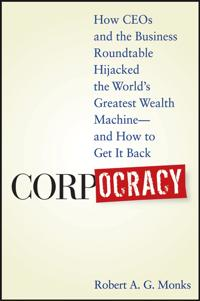 Corpocracy: How CEOs and the Business Roundtable Hijacked the World's Greatest Wealth Machine - And How to Get It Back