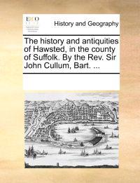 The History and Antiquities of Hawsted, in the County of Suffolk. by the REV. Sir John Cullum, Bart. ...