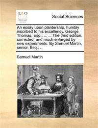 An Essay Upon Plantership, Humbly Inscribed to His Excellency, George Thomas, Esq.; ... ... the Third Edition, Corrected, and Much Enlarged by New Experiments. by Samuel Martin, Senior, Esq.; ...