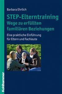 Step-Elterntraining - Wege Zu Erfullten Familiaren Beziehungen: Eine Praktische Einfuhrung Fur Eltern Und Fachleute
