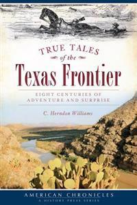 True Tales of the Texas Frontier: Eight Centuries of Adventure and Surprise