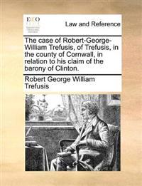 The Case of Robert-George-William Trefusis, of Trefusis, in the County of Cornwall, in Relation to His Claim of the Barony of Clinton.