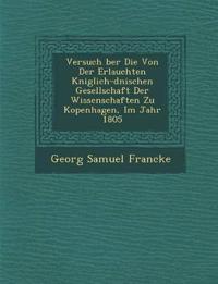 Versuch ¿ber Die Von Der Erlauchten K¿niglich-d¿nischen Gesellschaft Der Wissenschaften Zu Kopenhagen, Im Jahr 1805