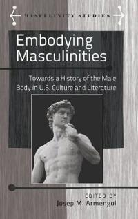 Embodying Masculinities: Towards a History of the Male Body in U.S. Culture and Literature