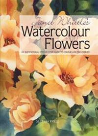 Janet Whittle's Watercolour Flowers: An Inspirational Step-By-Step Guide to Colour and Techniques