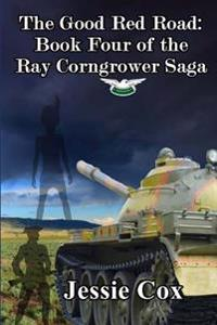 The Good Red Road: Volume Four of the Ray Corngrower Series