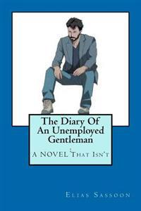 The Diary of an Unemployed Gentleman: : A Novel That Isn't